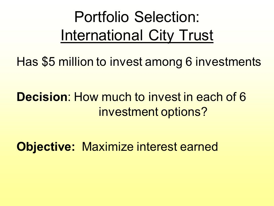 Portfolio Selection: International City Trust Has $5 million to invest among 6 investments Decision: How much to invest in each of 6 investment options.