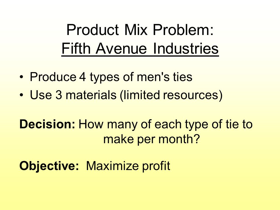 Product Mix Problem: Fifth Avenue Industries Produce 4 types of men s ties Use 3 materials (limited resources) Decision: How many of each type of tie to make per month.