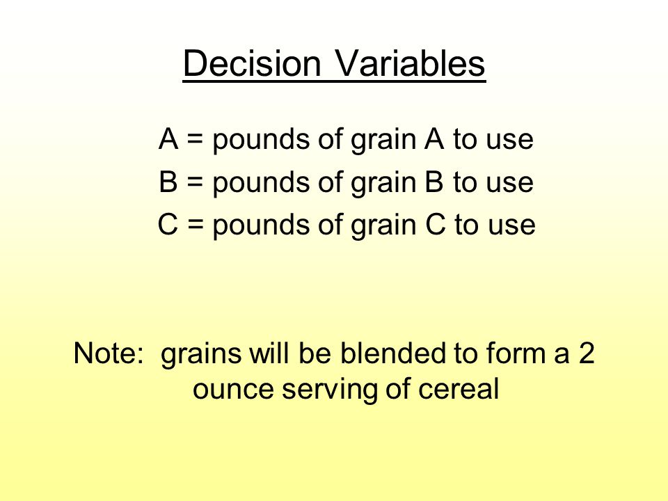 Decision Variables A = pounds of grain A to use B = pounds of grain B to use C = pounds of grain C to use Note: grains will be blended to form a 2 ounce serving of cereal