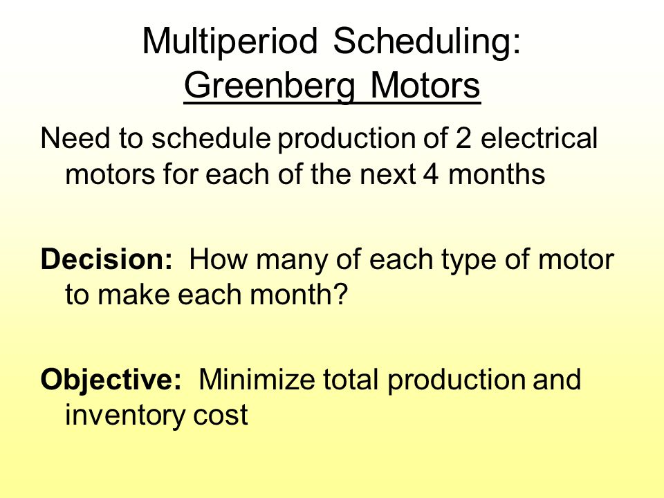 Multiperiod Scheduling: Greenberg Motors Need to schedule production of 2 electrical motors for each of the next 4 months Decision: How many of each type of motor to make each month.