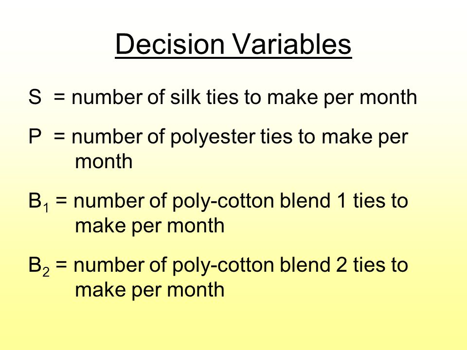 Decision Variables S = number of silk ties to make per month P = number of polyester ties to make per month B 1 = number of poly-cotton blend 1 ties to make per month B 2 = number of poly-cotton blend 2 ties to make per month