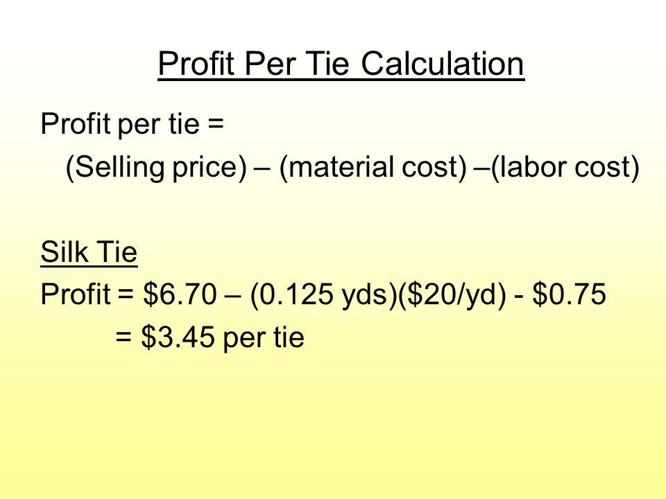 Profit Per Tie Calculation Profit per tie = (Selling price) – (material cost) –(labor cost) Silk Tie Profit = $6.70 – (0.125 yds)($20/yd) - $0.75 = $3.45 per tie