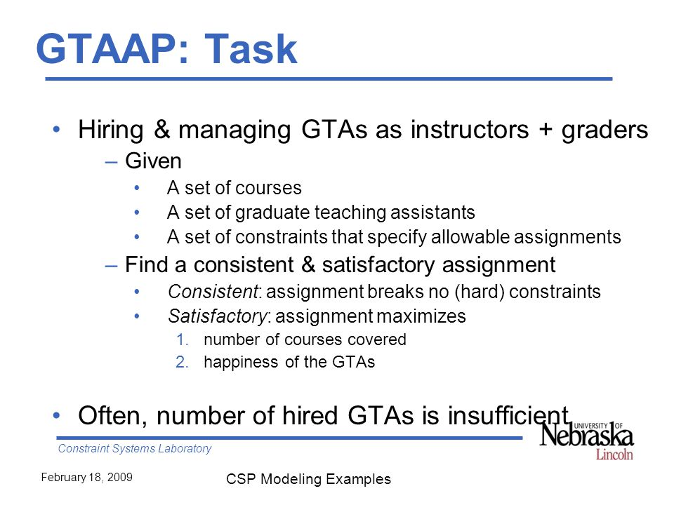 Constraint Systems Laboratory February 18, 2009 CSP Modeling Examples GTAAP: Task Hiring & managing GTAs as instructors + graders –Given A set of courses A set of graduate teaching assistants A set of constraints that specify allowable assignments –Find a consistent & satisfactory assignment Consistent: assignment breaks no (hard) constraints Satisfactory: assignment maximizes 1.number of courses covered 2.happiness of the GTAs Often, number of hired GTAs is insufficient