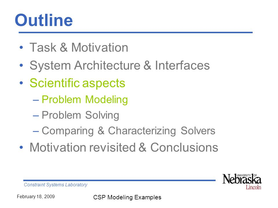 Constraint Systems Laboratory February 18, 2009 CSP Modeling Examples Outline Task & Motivation System Architecture & Interfaces Scientific aspects –Problem Modeling –Problem Solving –Comparing & Characterizing Solvers Motivation revisited & Conclusions
