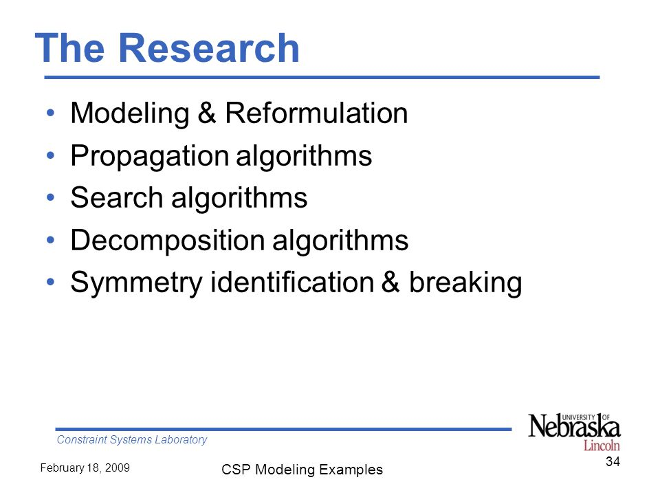 Constraint Systems Laboratory February 18, 2009 CSP Modeling Examples The Research Modeling & Reformulation Propagation algorithms Search algorithms Decomposition algorithms Symmetry identification & breaking 34