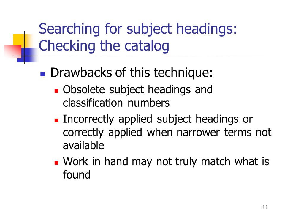 11 Searching for subject headings: Checking the catalog Drawbacks of this technique: Obsolete subject headings and classification numbers Incorrectly