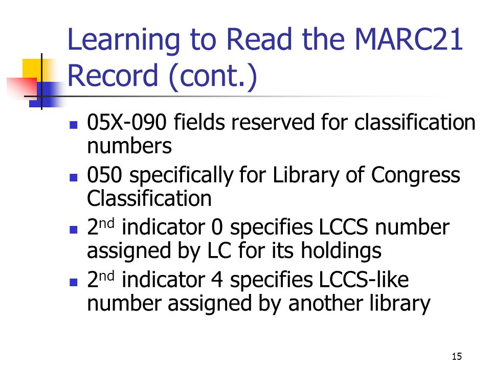 15 Learning to Read the MARC21 Record (cont.) 05X-090 fields reserved for classification numbers 050 specifically for Library of Congress Classificati