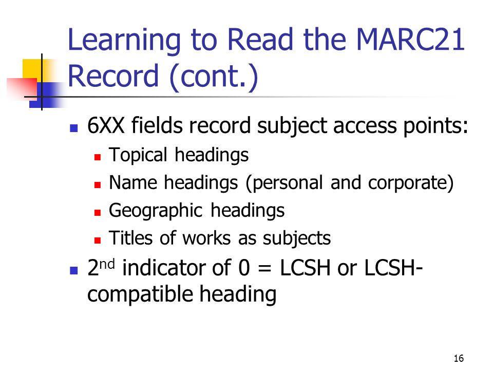 16 Learning to Read the MARC21 Record (cont.) 6XX fields record subject access points: Topical headings Name headings (personal and corporate) Geograp