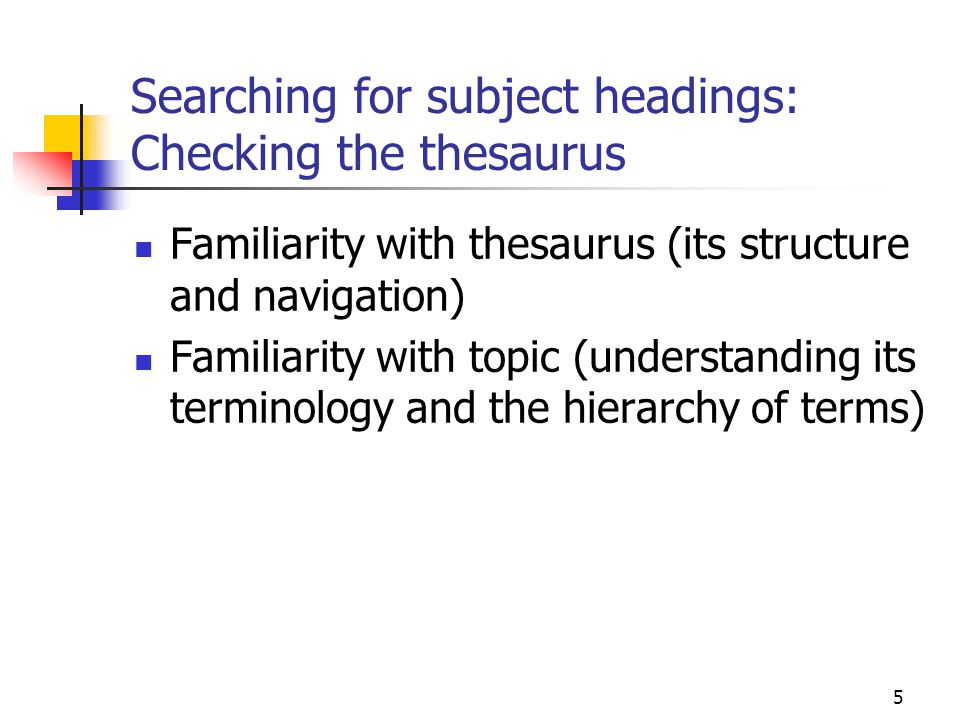 5 Searching for subject headings: Checking the thesaurus Familiarity with thesaurus (its structure and navigation) Familiarity with topic (understandi