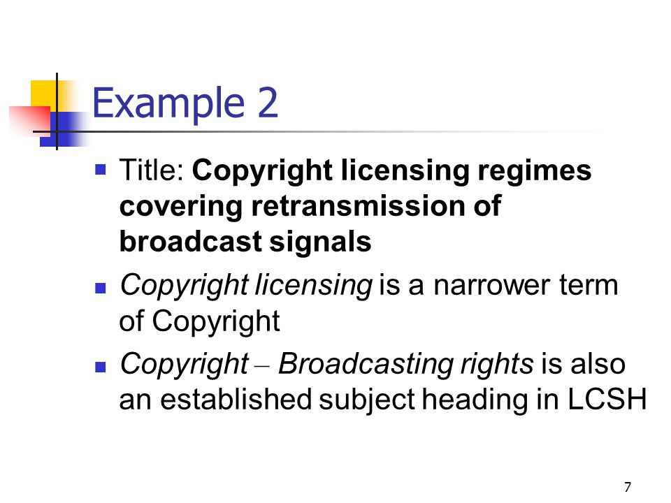 7 Example 2 Title: Copyright licensing regimes covering retransmission of broadcast signals Copyright licensing is a narrower term of Copyright Copyri