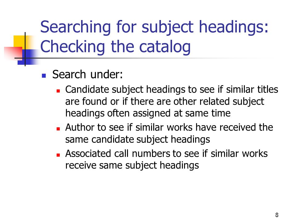 8 Searching for subject headings: Checking the catalog Search under: Candidate subject headings to see if similar titles are found or if there are oth
