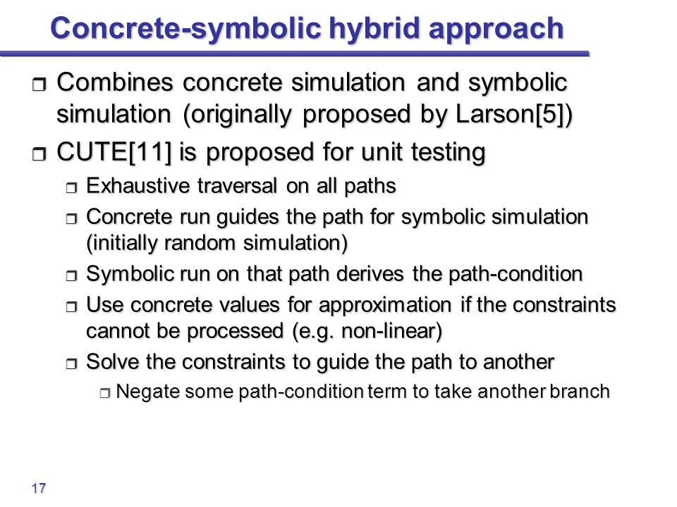 17 Concrete-symbolic hybrid approach  Combines concrete simulation and symbolic simulation (originally proposed by Larson[5])  CUTE[11] is proposed