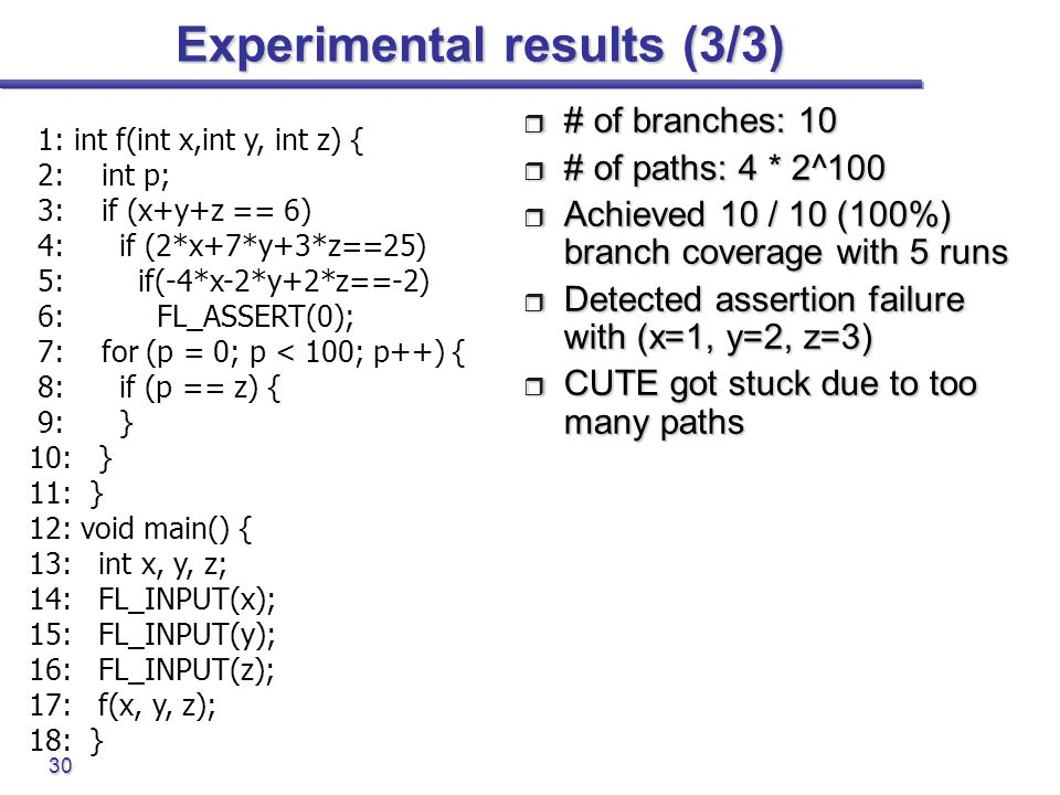 30 Experimental results (3/3)  # of branches: 10  # of paths: 4 * 2^100  Achieved 10 / 10 (100%) branch coverage with 5 runs  Detected assertion f