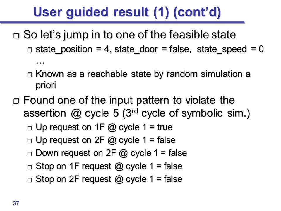 37 User guided result (1) (cont'd)  So let's jump in to one of the feasible state  state_position = 4, state_door = false, state_speed = 0 …  Known