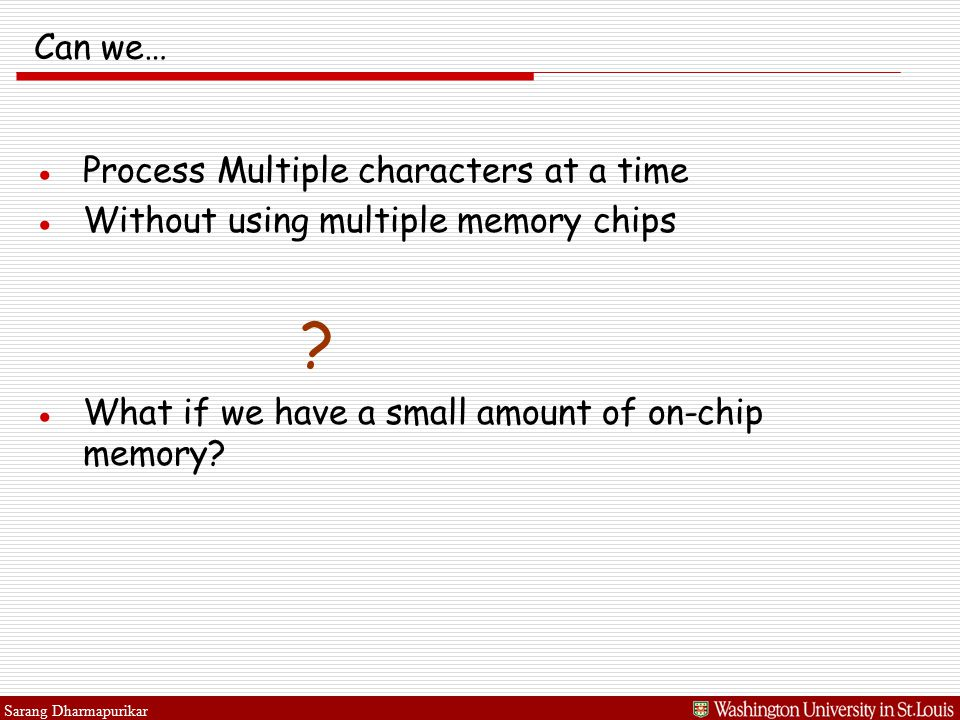 Sarang Dharmapurikar Can we… ●Process Multiple characters at a time ●Without using multiple memory chips .