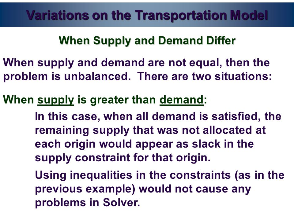Variations on the Transportation Model When supply and demand are not equal, then the problem is unbalanced.