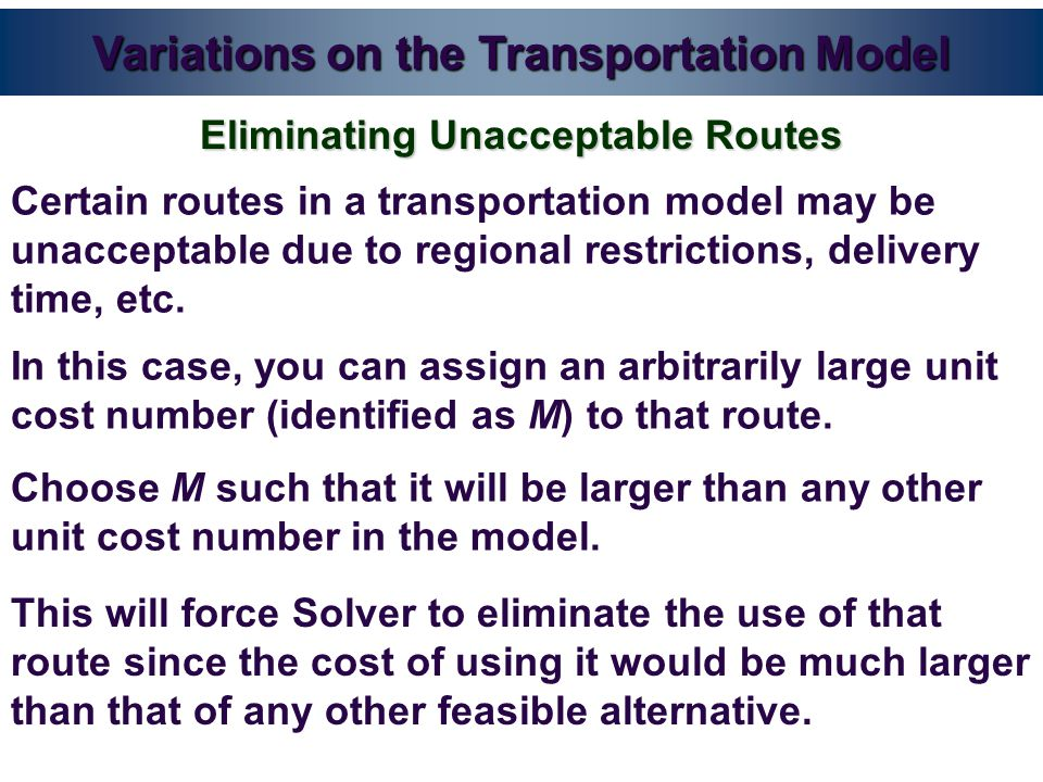 Variations on the Transportation Model Certain routes in a transportation model may be unacceptable due to regional restrictions, delivery time, etc.