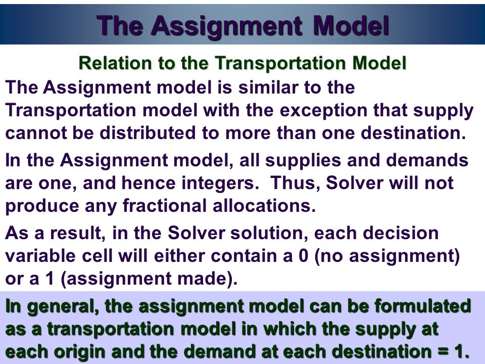 The Assignment Model The Assignment model is similar to the Transportation model with the exception that supply cannot be distributed to more than one destination.