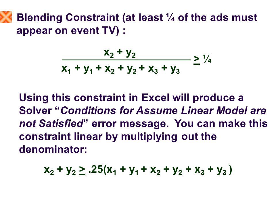 Blending Constraint (at least ¼ of the ads must appear on event TV) : x 2 + y 2 x 1 + y 1 + x 2 + y 2 + x 3 + y 3 > ¼ Using this constraint in Excel will produce a Solver Conditions for Assume Linear Model are not Satisfied error message.
