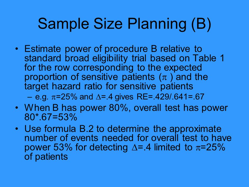 Sample Size Planning (B) Estimate power of procedure B relative to standard broad eligibility trial based on Table 1 for the row corresponding to the expected proportion of sensitive patients (  ) and the target hazard ratio for sensitive patients –e.g.