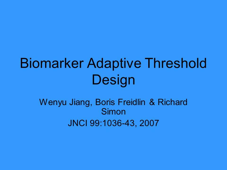 Biomarker Adaptive Threshold Design Wenyu Jiang, Boris Freidlin & Richard Simon JNCI 99:1036-43, 2007