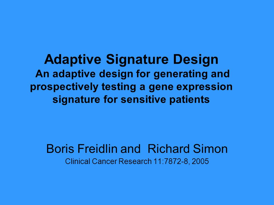 Adaptive Signature Design An adaptive design for generating and prospectively testing a gene expression signature for sensitive patients Boris Freidlin and Richard Simon Clinical Cancer Research 11:7872-8, 2005