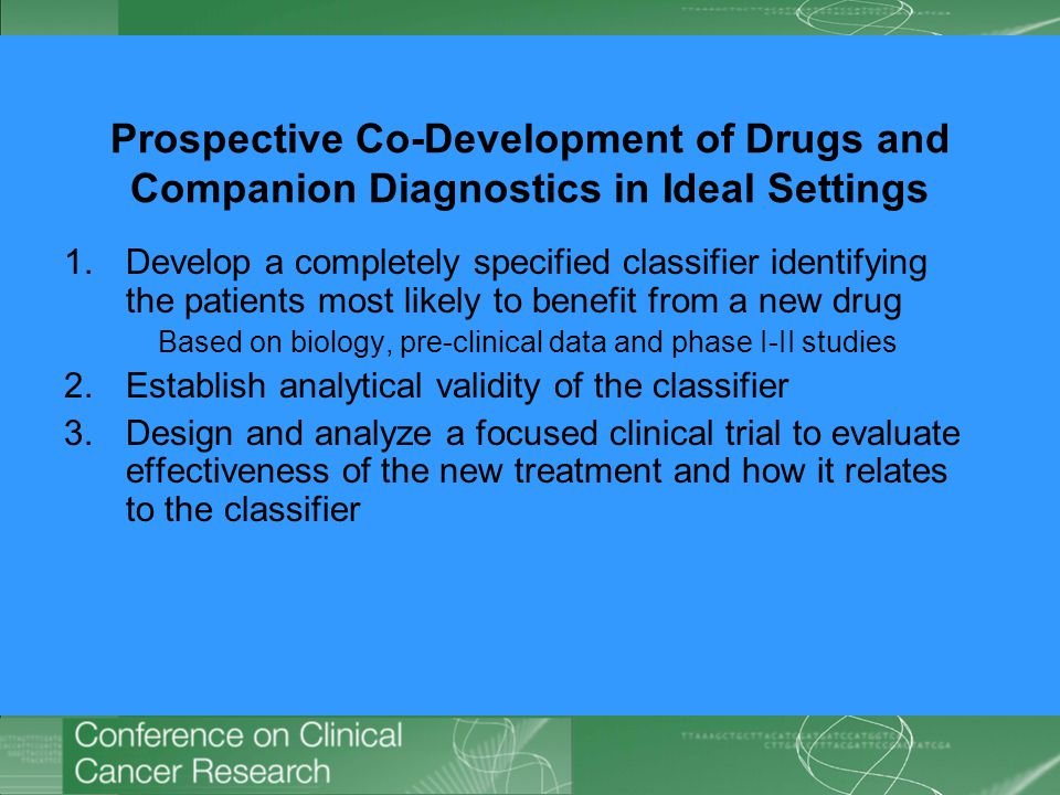 Prospective Co-Development of Drugs and Companion Diagnostics in Ideal Settings 1.Develop a completely specified classifier identifying the patients most likely to benefit from a new drug Based on biology, pre-clinical data and phase I-II studies 2.Establish analytical validity of the classifier 3.Design and analyze a focused clinical trial to evaluate effectiveness of the new treatment and how it relates to the classifier