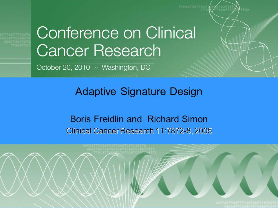 Adaptive Signature Design Boris Freidlin and Richard Simon Clinical Cancer Research 11:7872-8, 2005