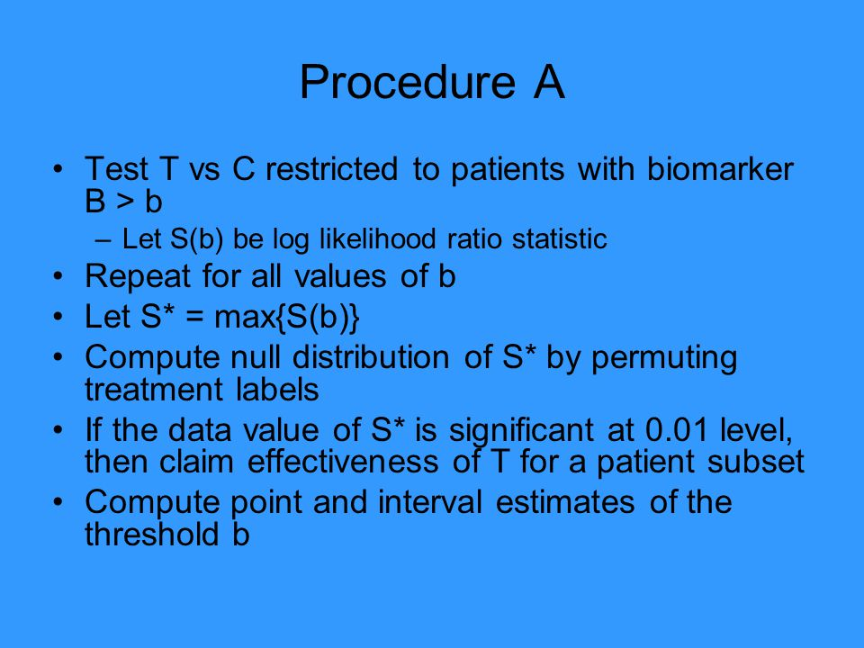 Procedure A Test T vs C restricted to patients with biomarker B > b –Let S(b) be log likelihood ratio statistic Repeat for all values of b Let S* = max{S(b)} Compute null distribution of S* by permuting treatment labels If the data value of S* is significant at 0.01 level, then claim effectiveness of T for a patient subset Compute point and interval estimates of the threshold b