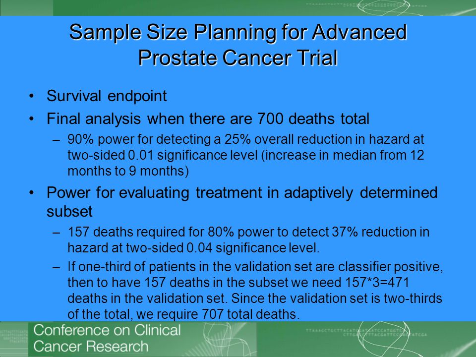 Sample Size Planning for Advanced Prostate Cancer Trial Survival endpoint Final analysis when there are 700 deaths total –90% power for detecting a 25% overall reduction in hazard at two-sided 0.01 significance level (increase in median from 12 months to 9 months) Power for evaluating treatment in adaptively determined subset –157 deaths required for 80% power to detect 37% reduction in hazard at two-sided 0.04 significance level.