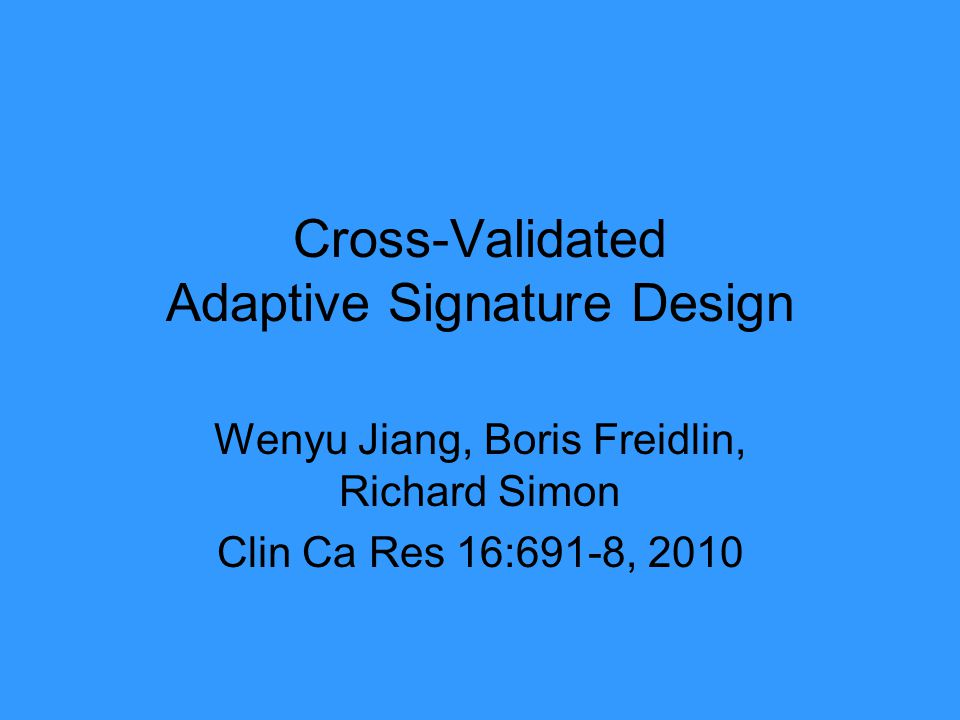 Cross-Validated Adaptive Signature Design Wenyu Jiang, Boris Freidlin, Richard Simon Clin Ca Res 16:691-8, 2010