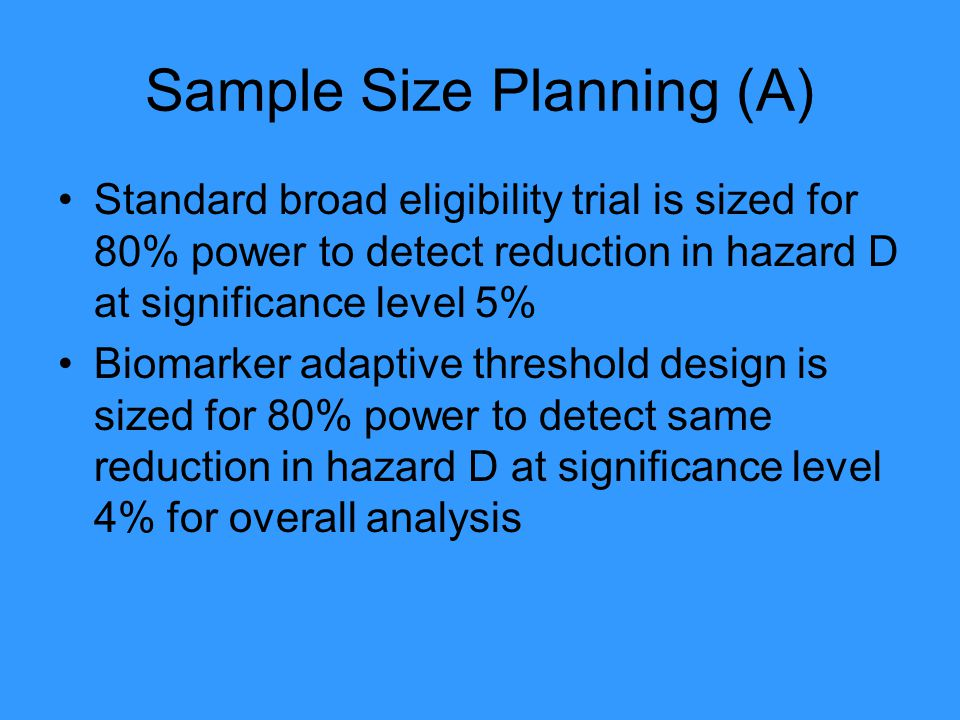 Sample Size Planning (A) Standard broad eligibility trial is sized for 80% power to detect reduction in hazard D at significance level 5% Biomarker adaptive threshold design is sized for 80% power to detect same reduction in hazard D at significance level 4% for overall analysis