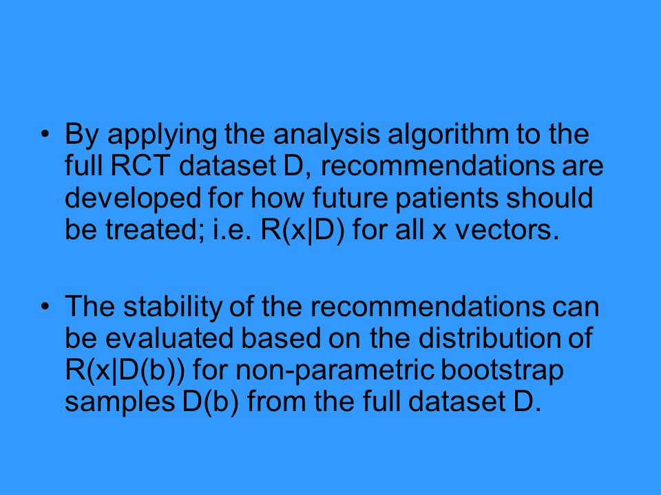 By applying the analysis algorithm to the full RCT dataset D, recommendations are developed for how future patients should be treated; i.e.