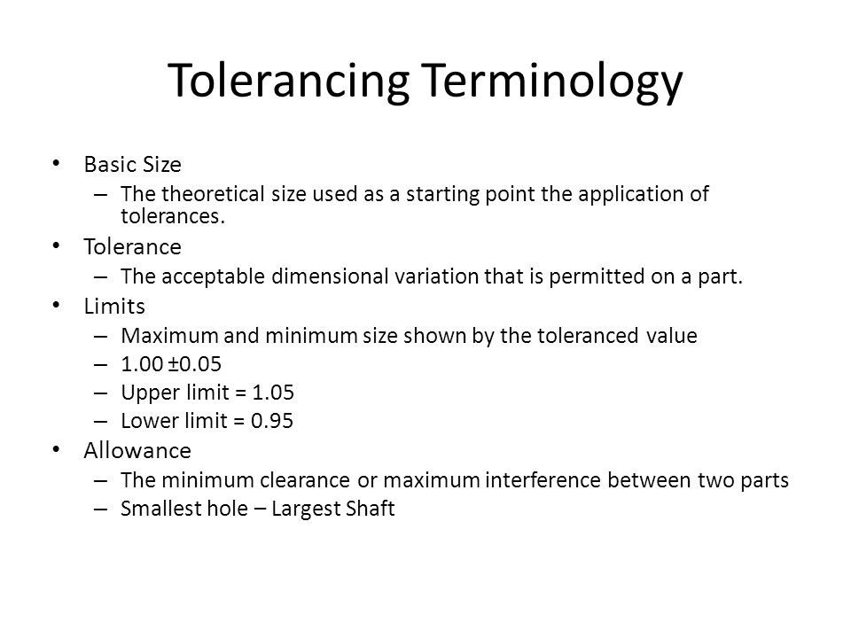 Tolerancing Terminology Basic Size – The theoretical size used as a starting point the application of tolerances. Tolerance – The acceptable dimension