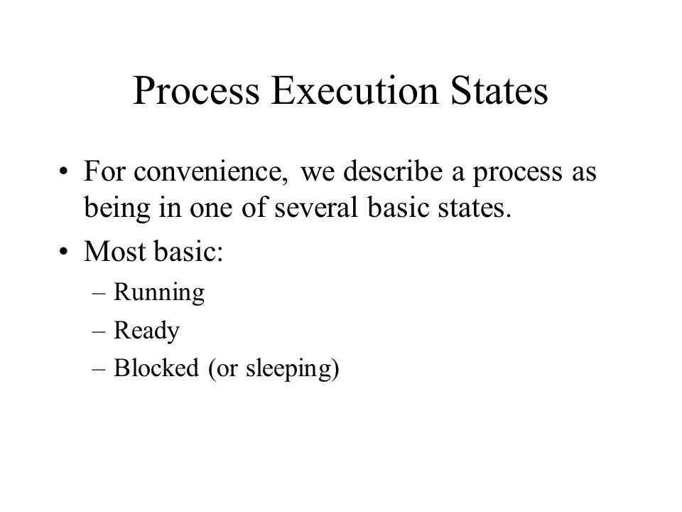 Process Execution States For convenience, we describe a process as being in one of several basic states.