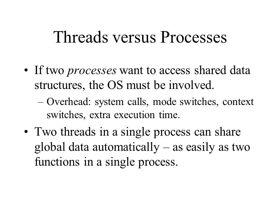 Threads versus Processes If two processes want to access shared data structures, the OS must be involved.