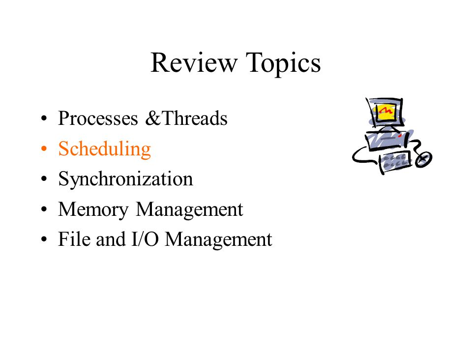 Review Topics Processes &Threads Scheduling Synchronization Memory Management File and I/O Management