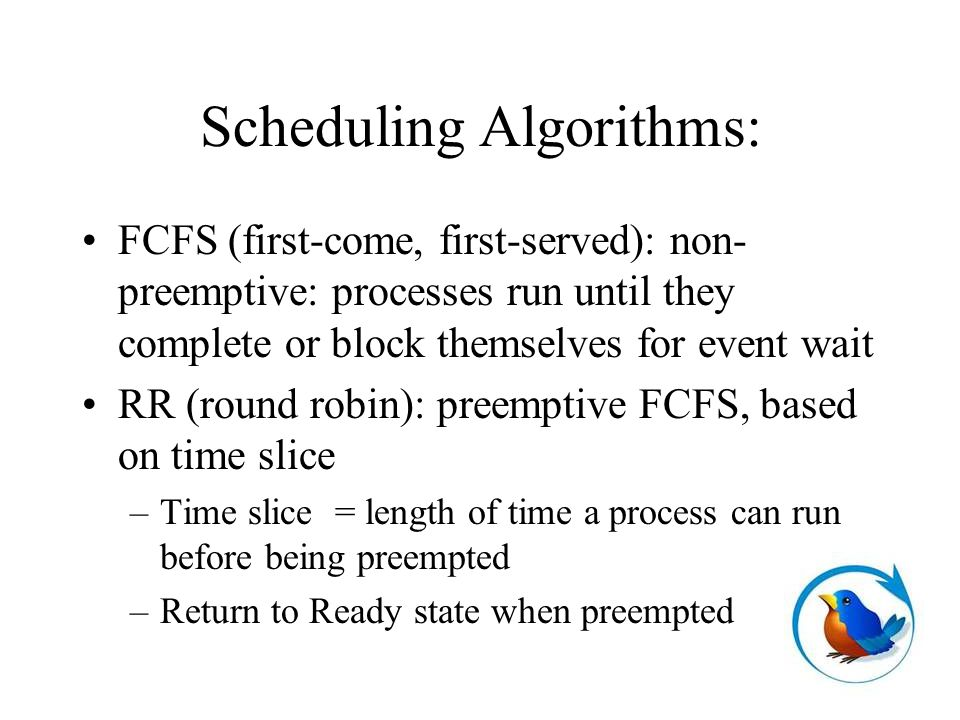 Scheduling Algorithms: FCFS (first-come, first-served): non- preemptive: processes run until they complete or block themselves for event wait RR (round robin): preemptive FCFS, based on time slice –Time slice = length of time a process can run before being preempted –Return to Ready state when preempted