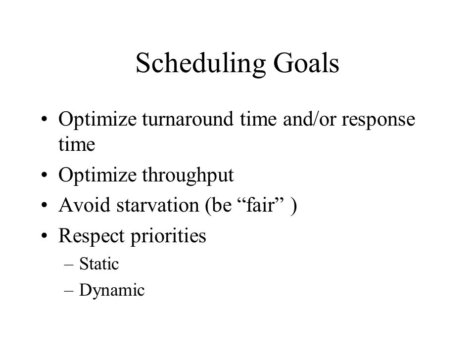 Scheduling Goals Optimize turnaround time and/or response time Optimize throughput Avoid starvation (be fair ) Respect priorities –Static –Dynamic