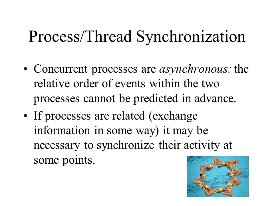 Process/Thread Synchronization Concurrent processes are asynchronous: the relative order of events within the two processes cannot be predicted in advance.