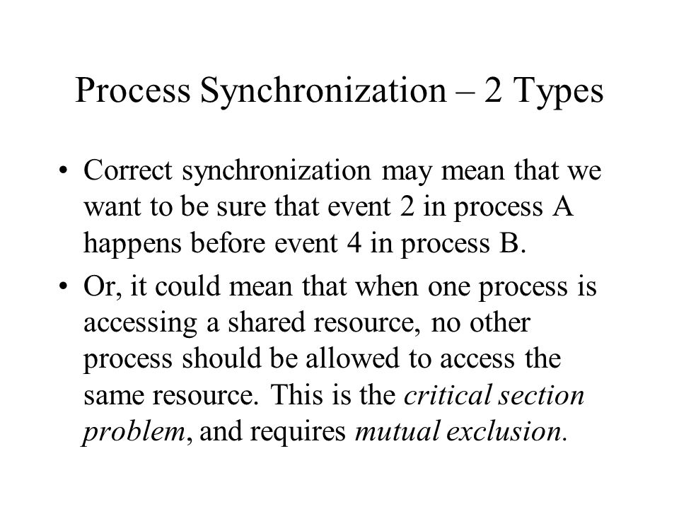 Process Synchronization – 2 Types Correct synchronization may mean that we want to be sure that event 2 in process A happens before event 4 in process B.