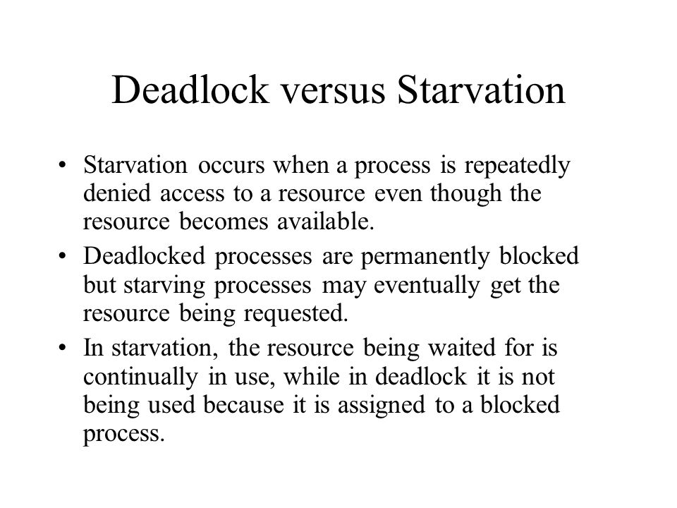 Deadlock versus Starvation Starvation occurs when a process is repeatedly denied access to a resource even though the resource becomes available.