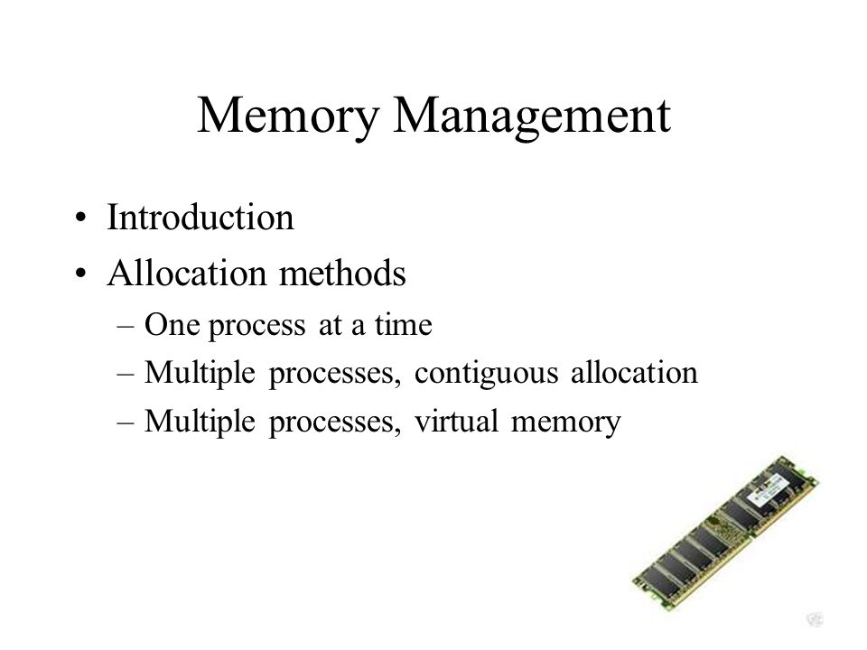 Memory Management Introduction Allocation methods –One process at a time –Multiple processes, contiguous allocation –Multiple processes, virtual memory