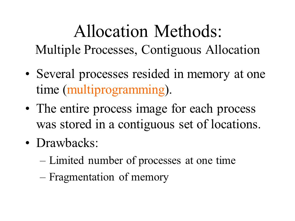 Allocation Methods: Multiple Processes, Contiguous Allocation Several processes resided in memory at one time (multiprogramming).