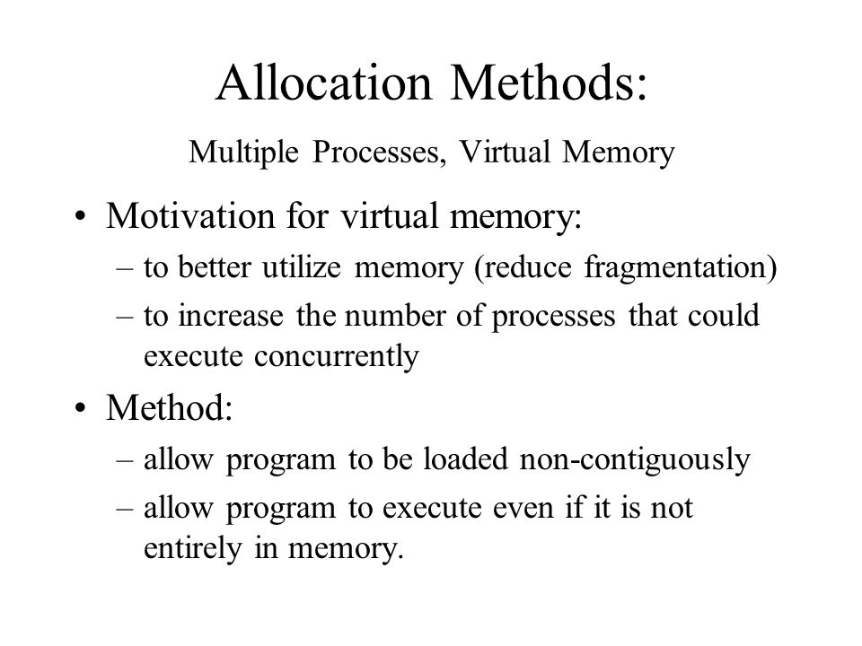 Allocation Methods: Multiple Processes, Virtual Memory Motivation for virtual memory: –to better utilize memory (reduce fragmentation) –to increase the number of processes that could execute concurrently Method: –allow program to be loaded non-contiguously –allow program to execute even if it is not entirely in memory.