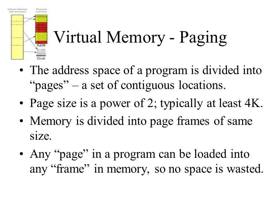 Virtual Memory - Paging The address space of a program is divided into pages – a set of contiguous locations.