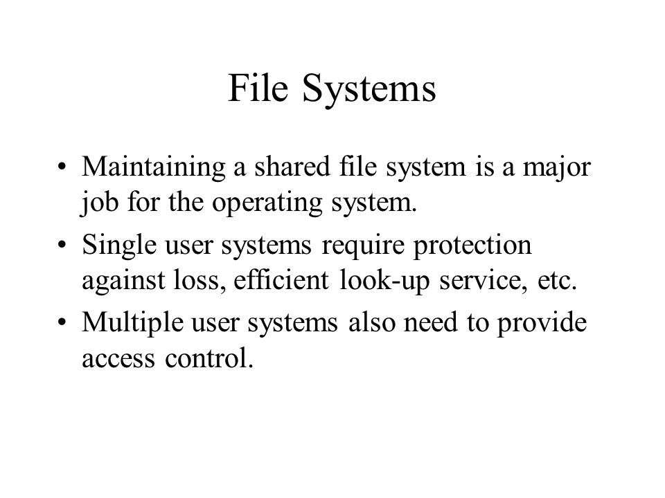 File Systems Maintaining a shared file system is a major job for the operating system.