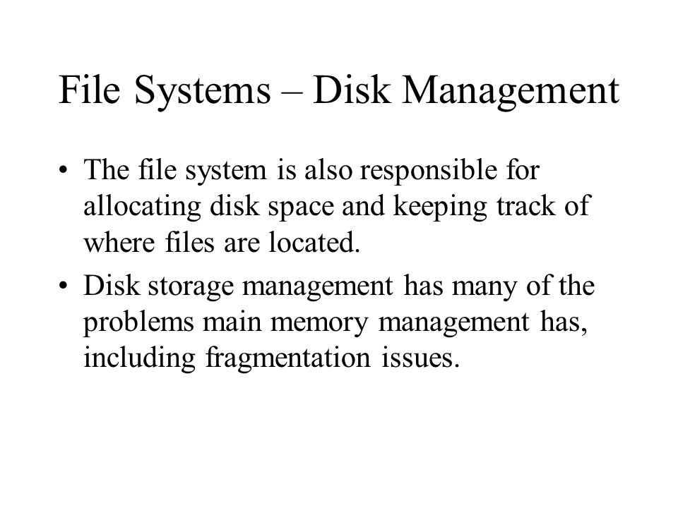 File Systems – Disk Management The file system is also responsible for allocating disk space and keeping track of where files are located.