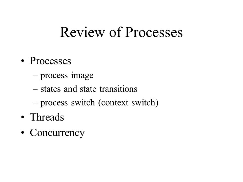 Review of Processes Processes –process image –states and state transitions –process switch (context switch) Threads Concurrency