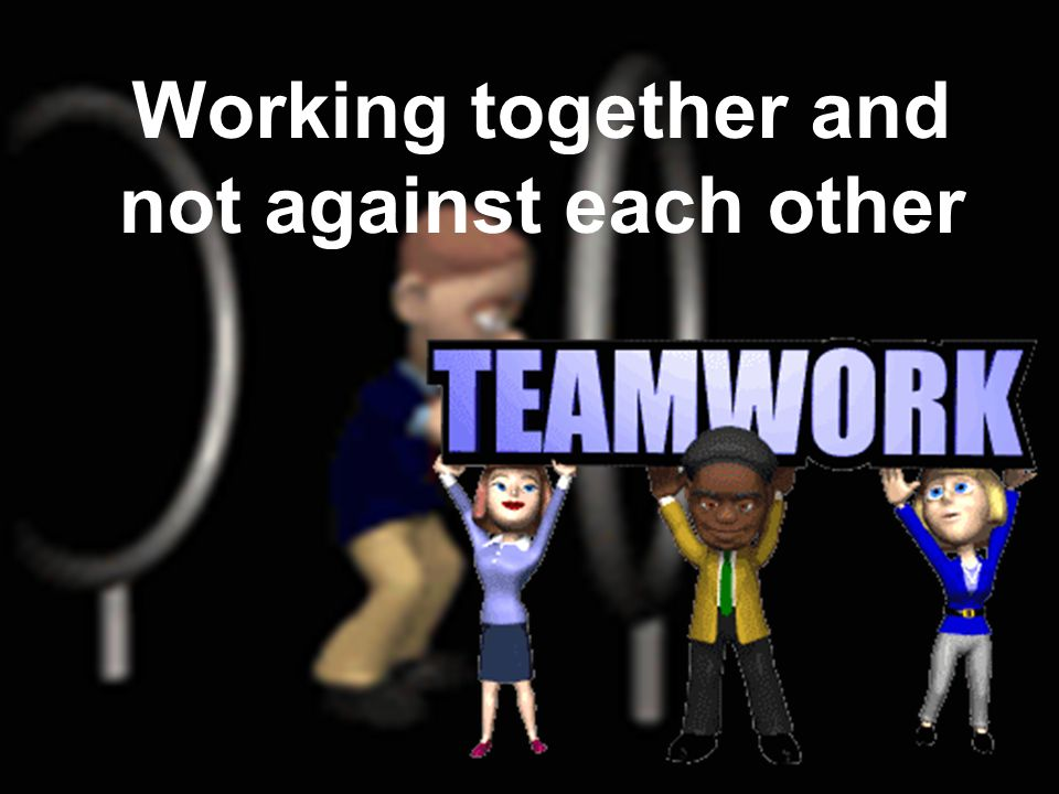 Working together and against Working together and not against each other